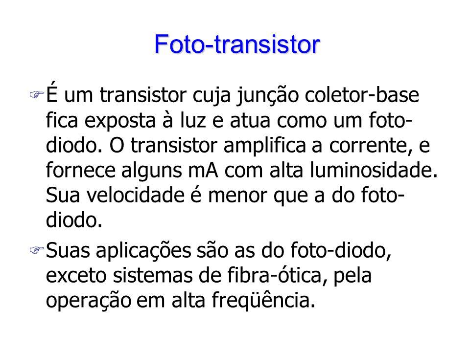 Foto-transistor F É um transistor cuja junção coletor-base fica exposta à luz e atua como um foto- diodo. O transistor amplifica a corrente, e fornece