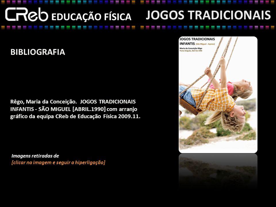 BIBLIOGRAFIA Rêgo, Maria da Conceição. JOGOS TRADICIONAIS INFANTIS - SÃO MIGUEL [ABRIL.1990] com arranjo gráfico da equipa CReb de Educação Física 200