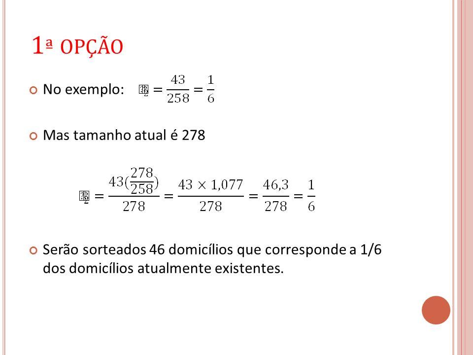 1 ª OPÇÃO No exemplo: Mas tamanho atual é 278 Serão sorteados 46 domicílios que corresponde a 1/6 dos domicílios atualmente existentes.