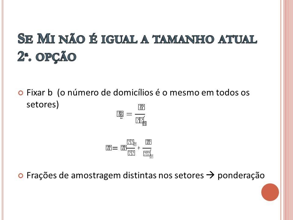Fixar b (o número de domicílios é o mesmo em todos os setores) Frações de amostragem distintas nos setores ponderação