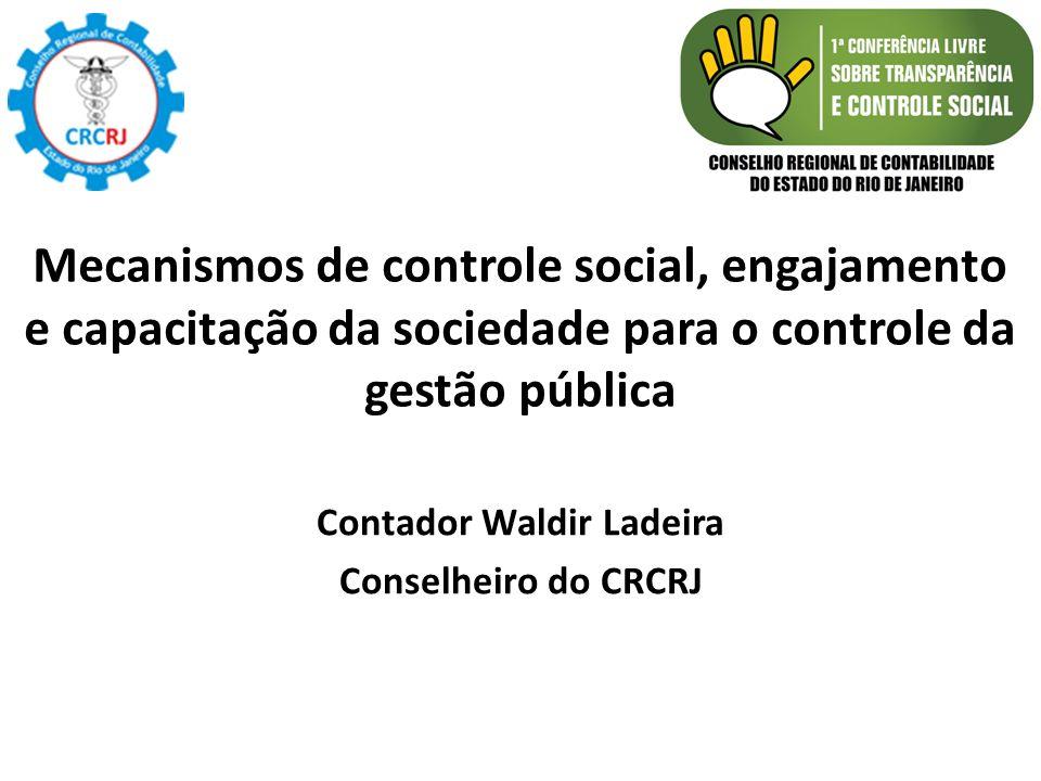 Mecanismos de controle social, engajamento e capacitação da sociedade para o controle da gestão pública Contador Waldir Ladeira Conselheiro do CRCRJ