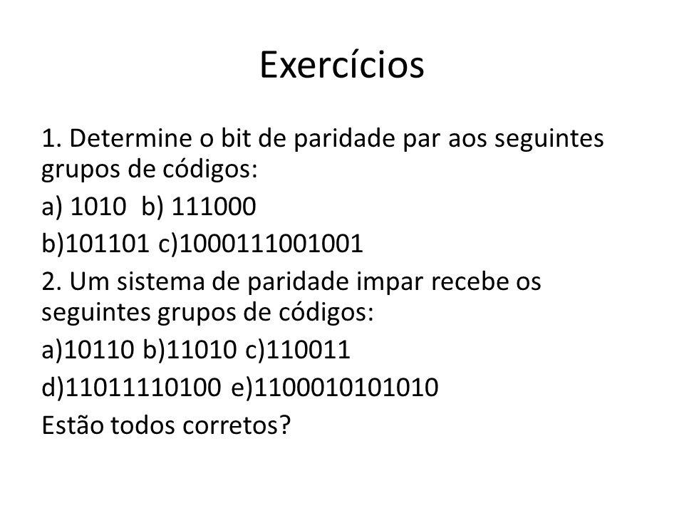 Exercícios 1. Determine o bit de paridade par aos seguintes grupos de códigos: a) 1010 b) 111000 b)101101 c)1000111001001 2. Um sistema de paridade im