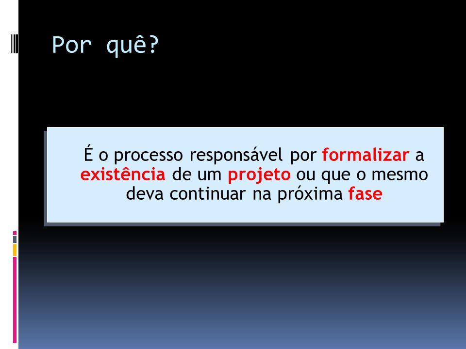 Por quê? É o processo responsável por formalizar a existência de um projeto ou que o mesmo deva continuar na próxima fase