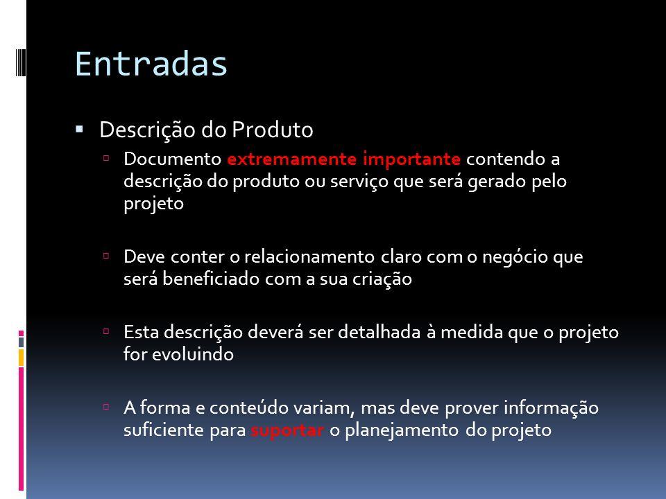 Entradas Descrição do Produto Documento extremamente importante contendo a descrição do produto ou serviço que será gerado pelo projeto Deve conter o