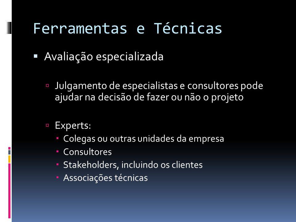 Ferramentas e Técnicas Avaliação especializada Julgamento de especialistas e consultores pode ajudar na decisão de fazer ou não o projeto Experts: Col