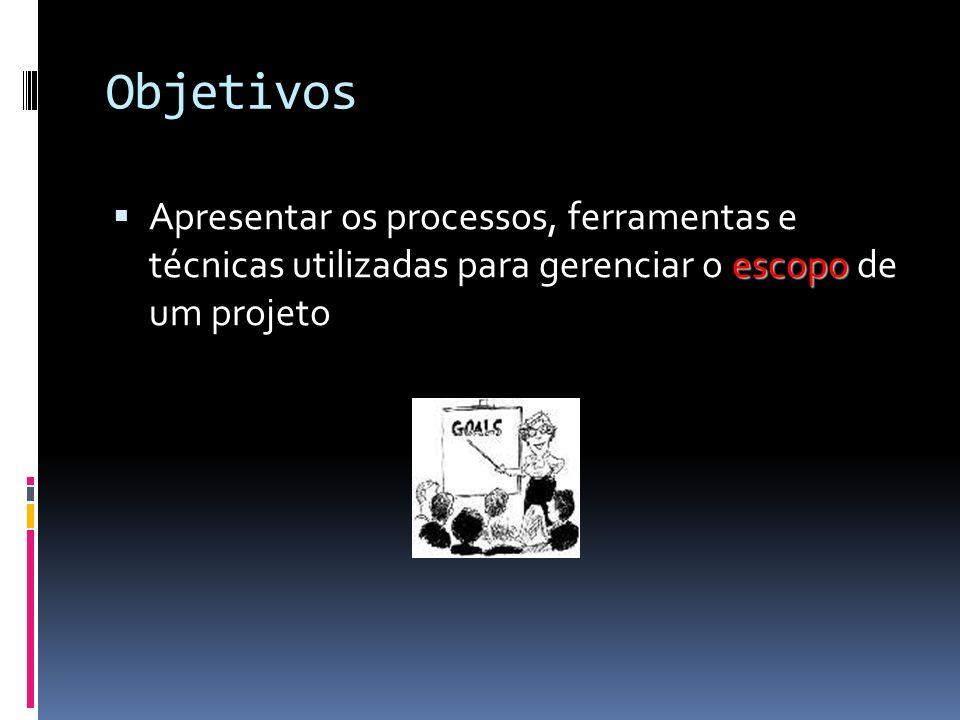 Objetivos escopo Apresentar os processos, ferramentas e técnicas utilizadas para gerenciar o escopo de um projeto