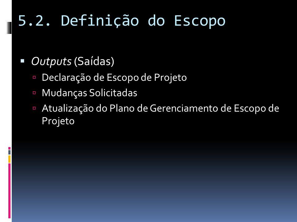 5.2. Definição do Escopo Outputs (Saídas) Declaração de Escopo de Projeto Mudanças Solicitadas Atualização do Plano de Gerenciamento de Escopo de Proj