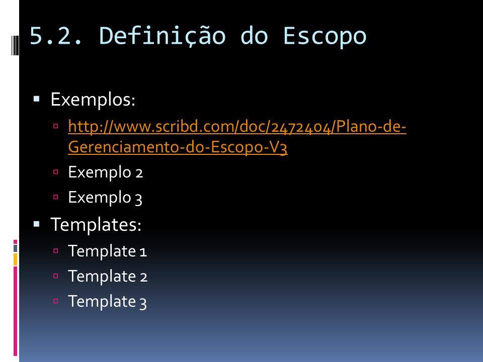 5.2. Definição do Escopo Exemplos: http://www.scribd.com/doc/2472404/Plano-de- Gerenciamento-do-Escopo-V3 http://www.scribd.com/doc/2472404/Plano-de-