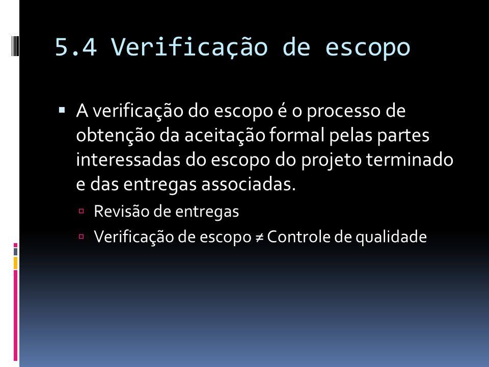5.4 Verificação de escopo A verificação do escopo é o processo de obtenção da aceitação formal pelas partes interessadas do escopo do projeto terminad