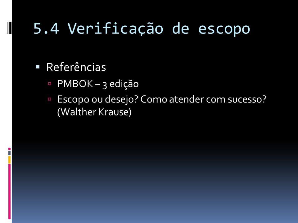 5.4 Verificação de escopo Referências PMBOK – 3 edição Escopo ou desejo? Como atender com sucesso? (Walther Krause)