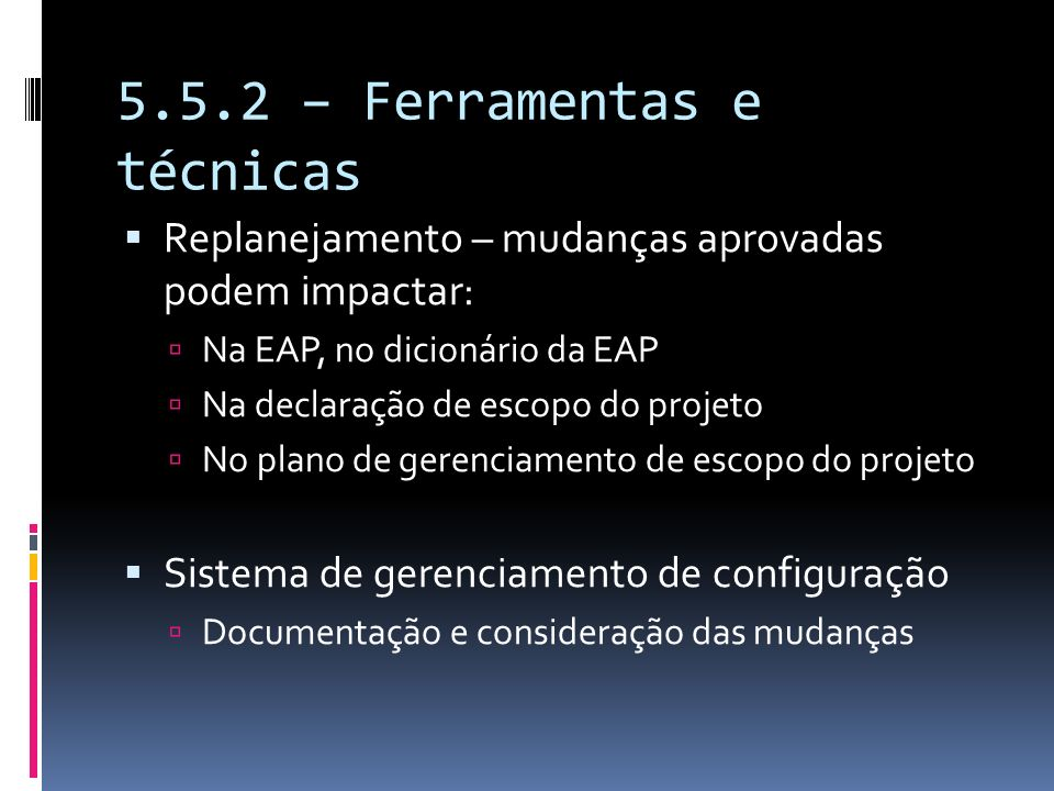 5.5.2 – Ferramentas e técnicas Replanejamento – mudanças aprovadas podem impactar: Na EAP, no dicionário da EAP Na declaração de escopo do projeto No