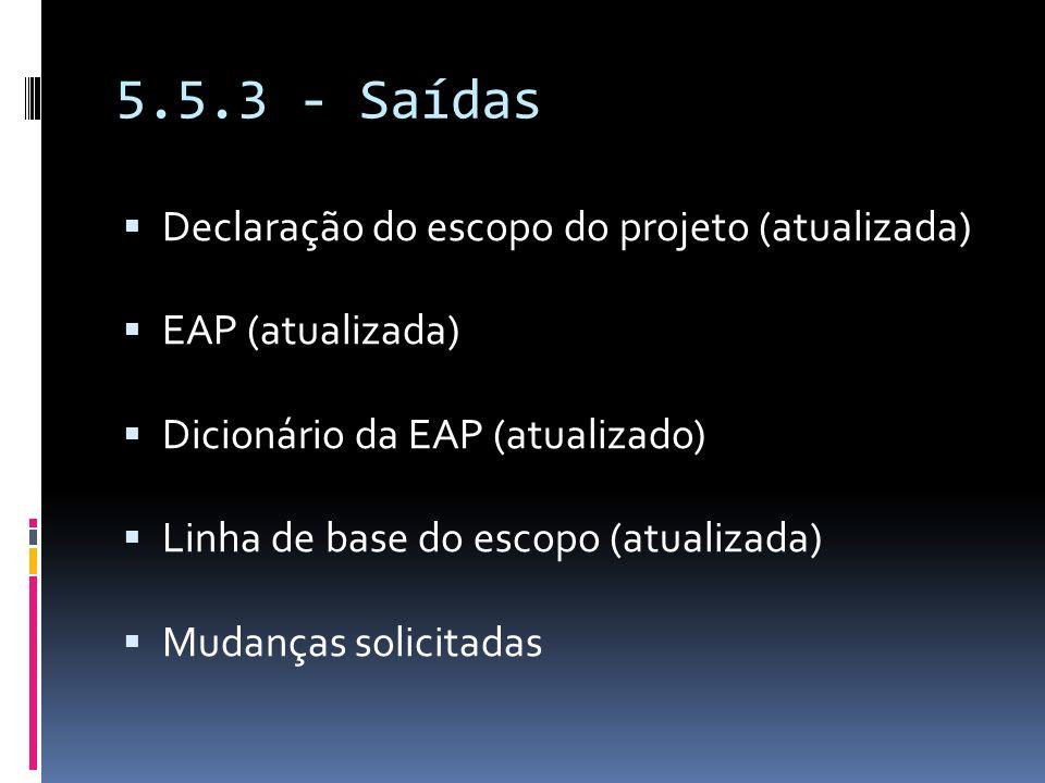 5.5.3 - Saídas Declaração do escopo do projeto (atualizada) EAP (atualizada) Dicionário da EAP (atualizado) Linha de base do escopo (atualizada) Mudan