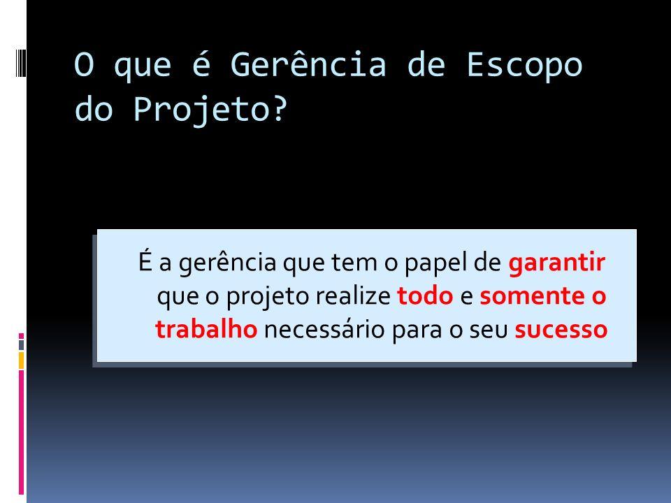 O que é Gerência de Escopo do Projeto? É a gerência que tem o papel de garantir que o projeto realize todo e somente o trabalho necessário para o seu