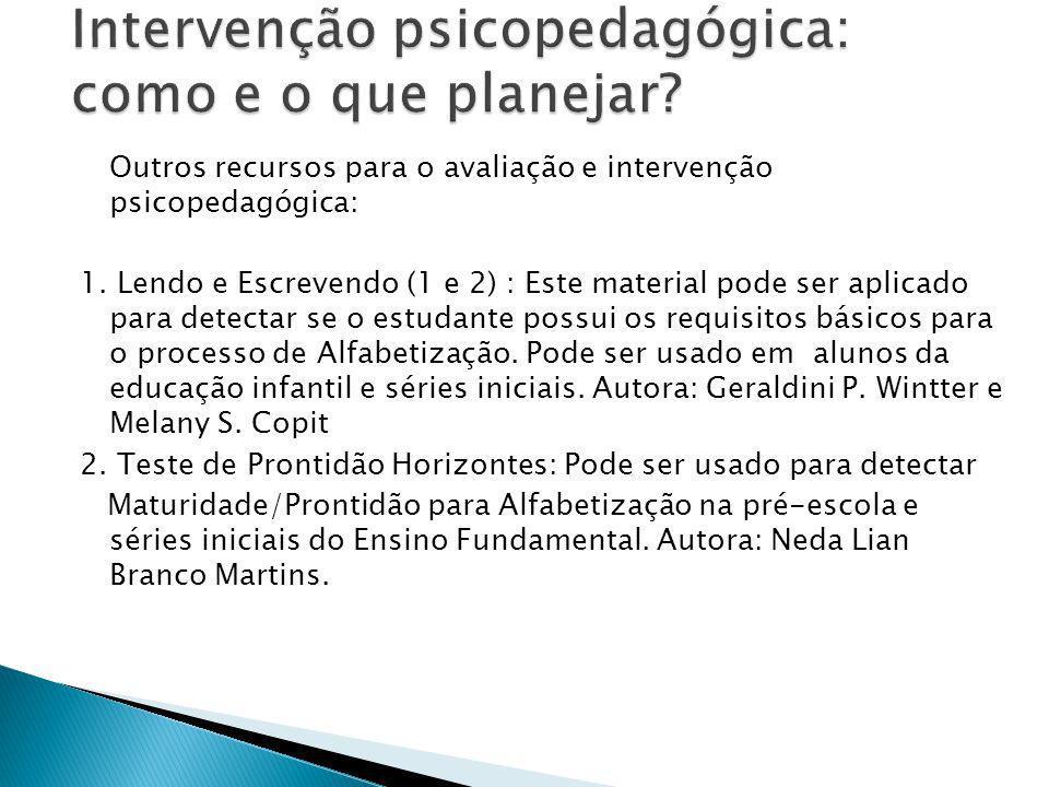 Outros recursos para o avaliação e intervenção psicopedagógica: 1. Lendo e Escrevendo (1 e 2) : Este material pode ser aplicado para detectar se o est
