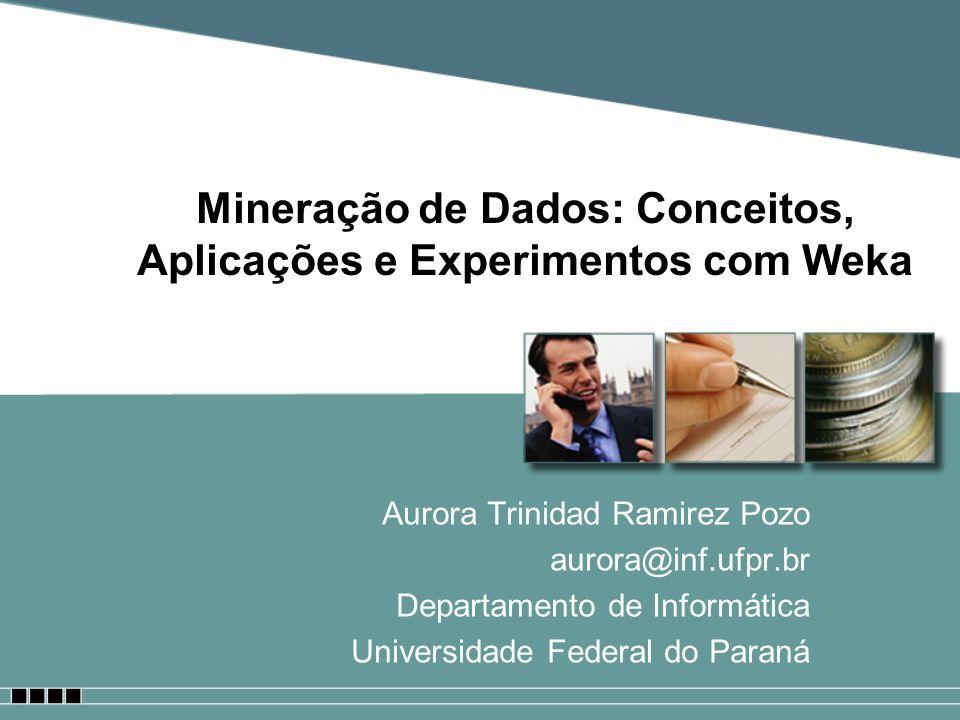 Mineração de Dados: Conceitos, Aplicações e Experimentos com Weka Aurora Trinidad Ramirez Pozo aurora@inf.ufpr.br Departamento de Informática Universi