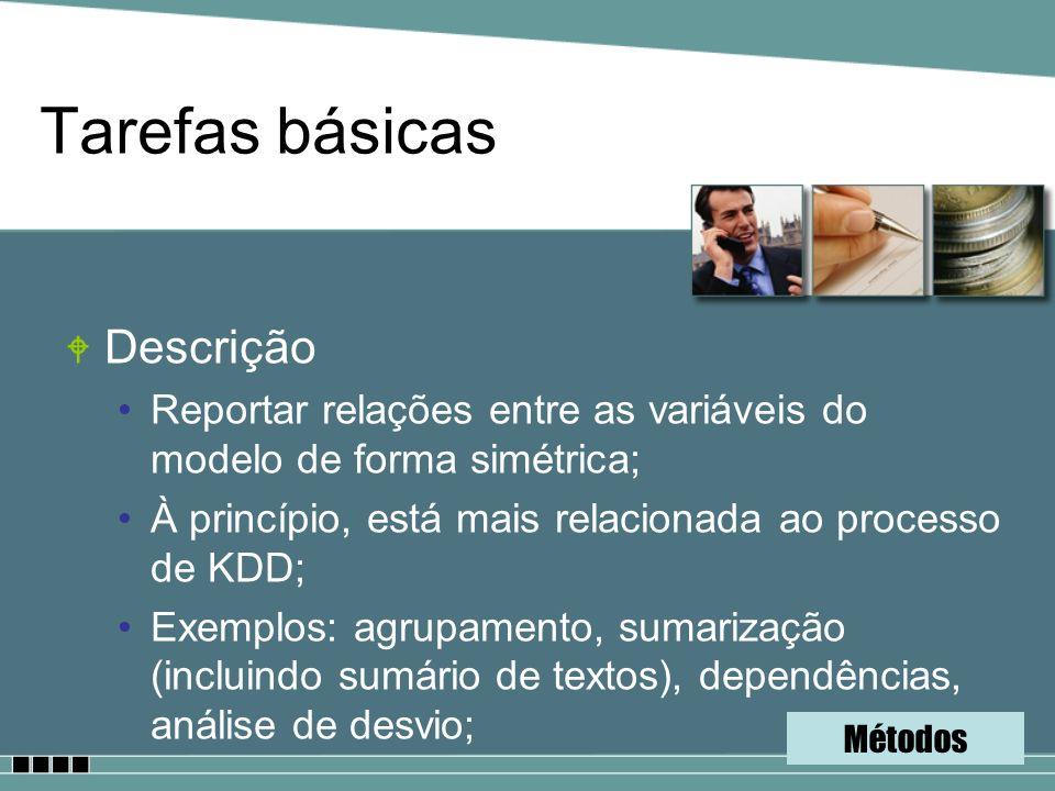 Tarefas básicas W Descrição Reportar relações entre as variáveis do modelo de forma simétrica; À princípio, está mais relacionada ao processo de KDD;
