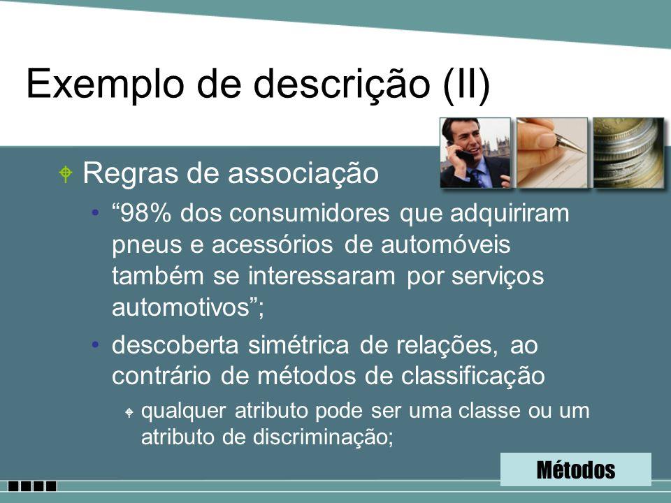 Exemplo de descrição (II) W Regras de associação 98% dos consumidores que adquiriram pneus e acessórios de automóveis também se interessaram por servi