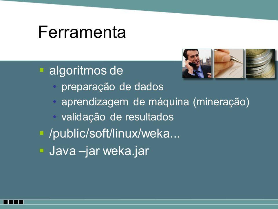 Ferramenta algoritmos de preparação de dados aprendizagem de máquina (mineração) validação de resultados /public/soft/linux/weka... Java –jar weka.jar