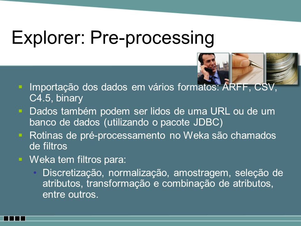 Explorer: Pre-processing Importação dos dados em vários formatos: ARFF, CSV, C4.5, binary Dados também podem ser lidos de uma URL ou de um banco de da