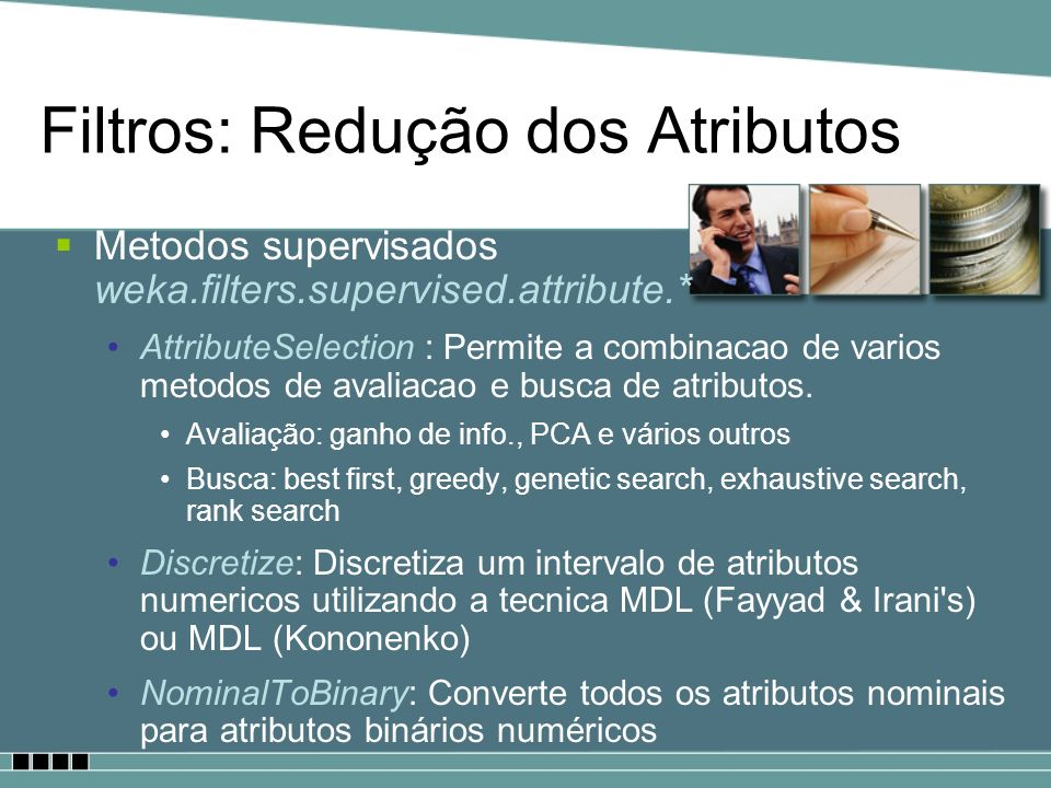 Filtros: Redução dos Atributos Metodos supervisados weka.filters.supervised.attribute.* AttributeSelection : Permite a combinacao de varios metodos de