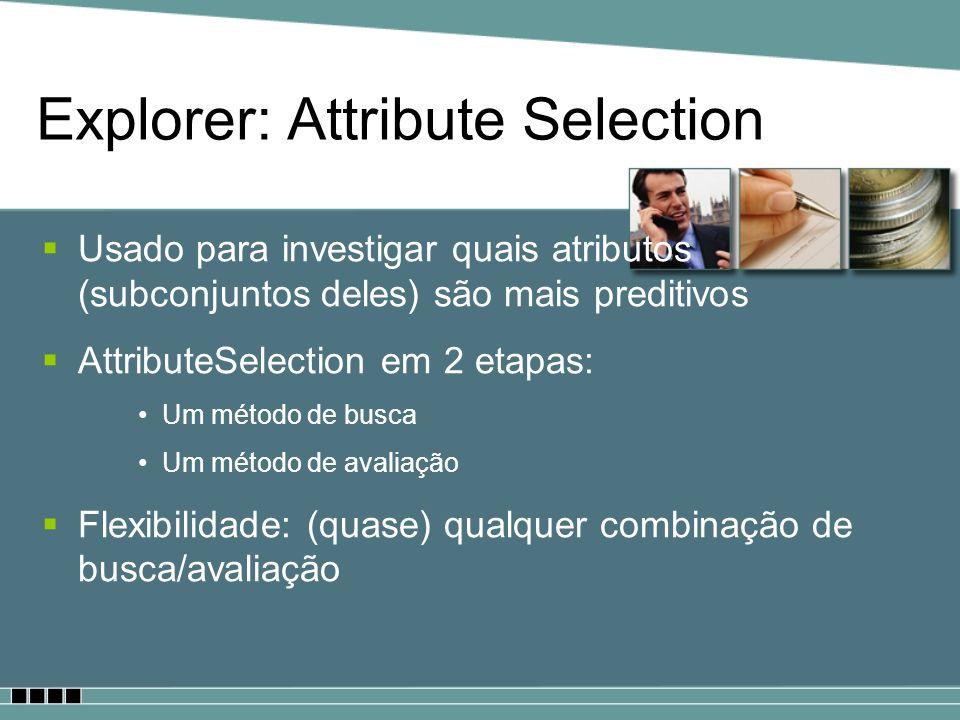 Explorer: Attribute Selection Usado para investigar quais atributos (subconjuntos deles) são mais preditivos AttributeSelection em 2 etapas: Um método