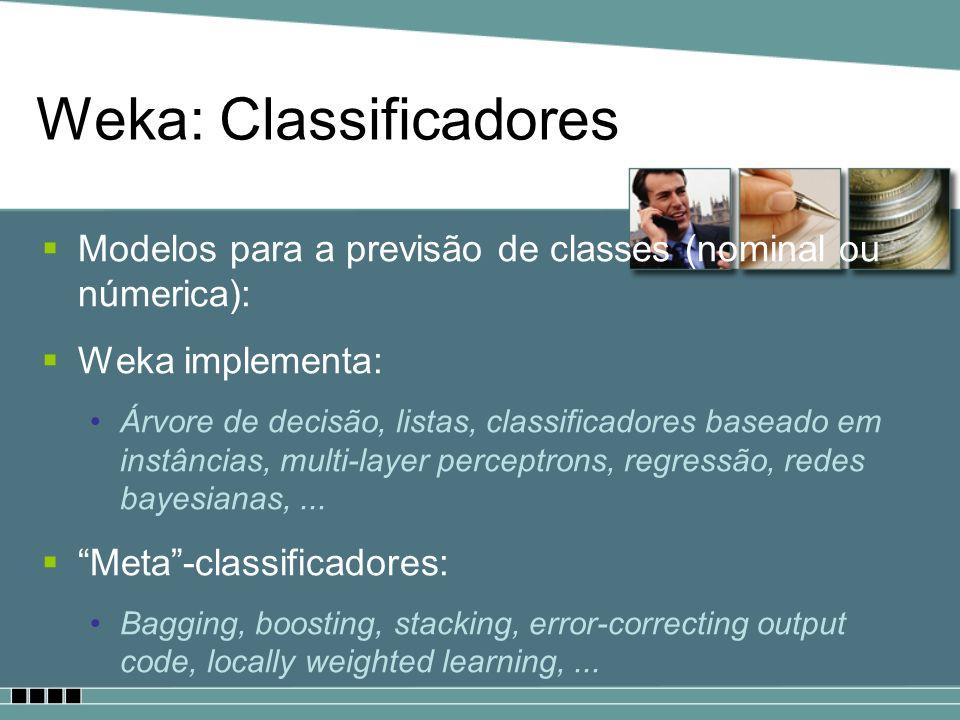 Weka: Classificadores Modelos para a previsão de classes (nominal ou númerica): Weka implementa: Árvore de decisão, listas, classificadores baseado em