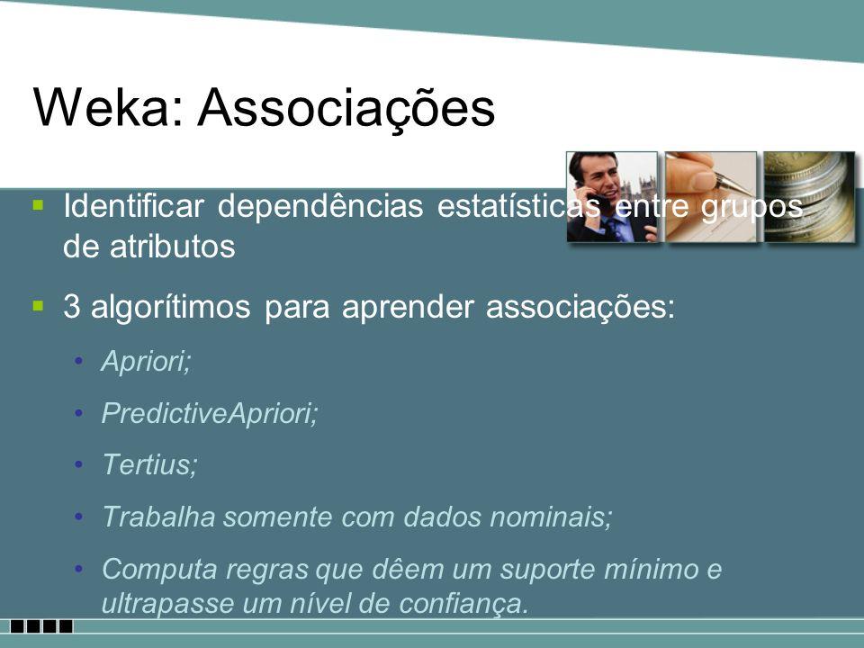 Weka: Associações Identificar dependências estatísticas entre grupos de atributos 3 algorítimos para aprender associações: Apriori; PredictiveApriori;
