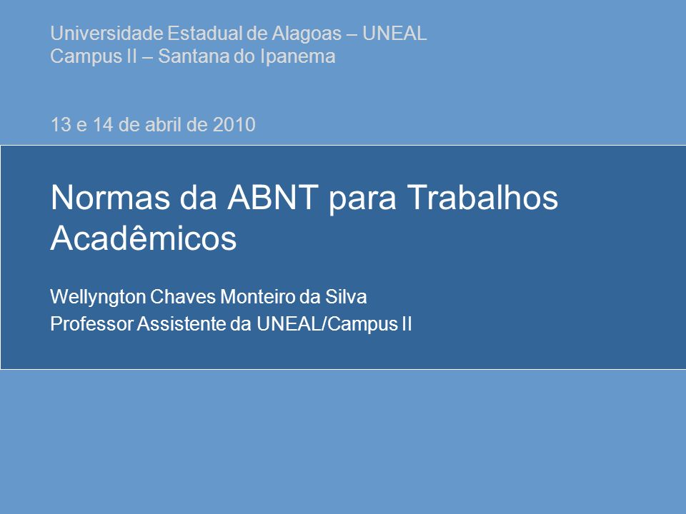 Normas da ABNT para Trabalhos Acadêmicos Wellyngton Chaves Monteiro da Silva Professor Assistente da UNEAL/Campus II Universidade Estadual de Alagoas