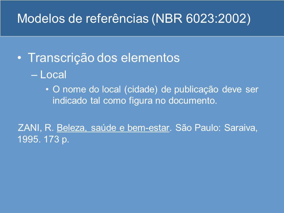 Modelos de referências (NBR 6023:2002) Transcrição dos elementos –Local O nome do local (cidade) de publicação deve ser indicado tal como figura no do