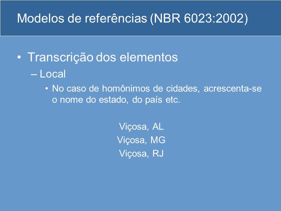 Modelos de referências (NBR 6023:2002) Transcrição dos elementos –Local No caso de homônimos de cidades, acrescenta-se o nome do estado, do país etc.