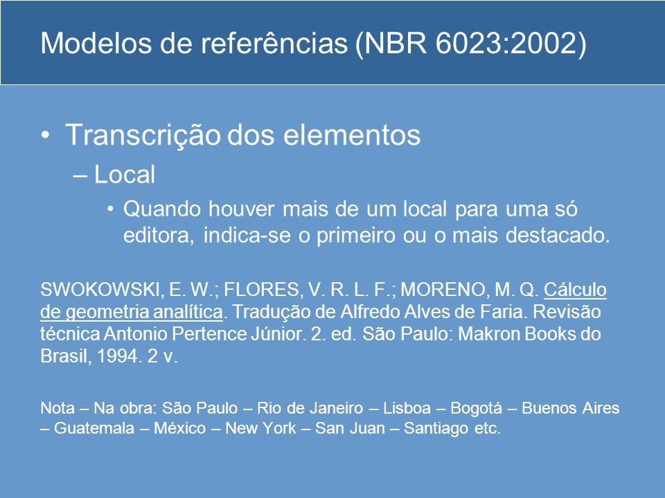 Modelos de referências (NBR 6023:2002) Transcrição dos elementos –Local Quando houver mais de um local para uma só editora, indica-se o primeiro ou o