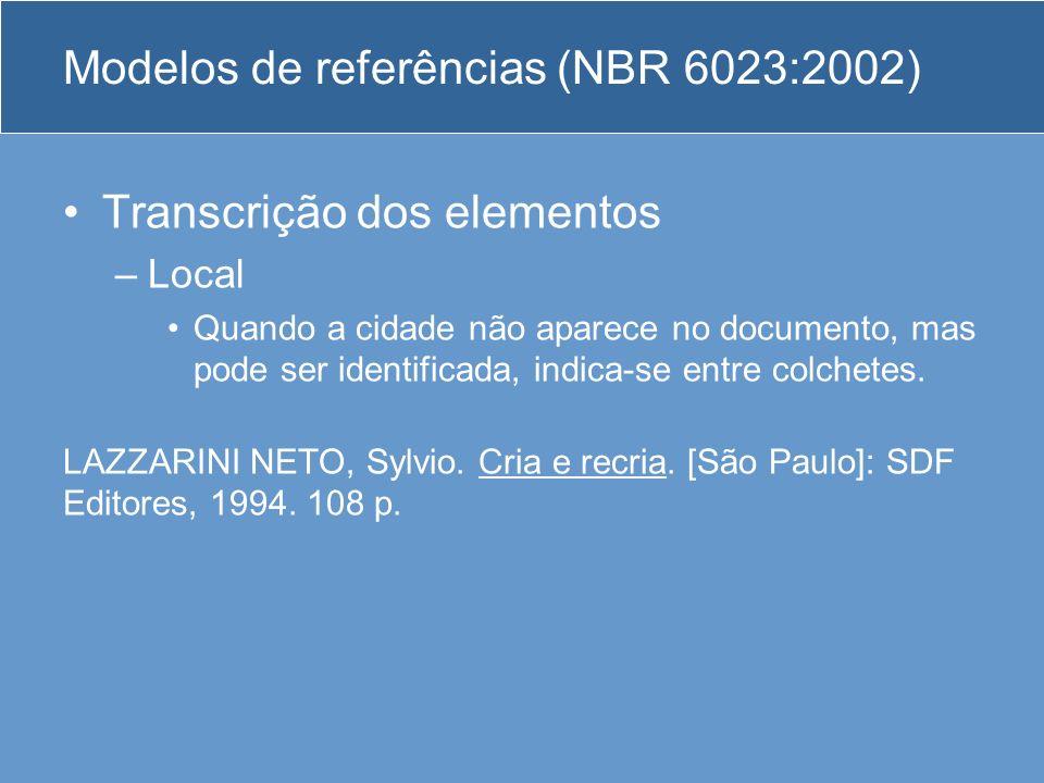 Modelos de referências (NBR 6023:2002) Transcrição dos elementos –Local Quando a cidade não aparece no documento, mas pode ser identificada, indica-se
