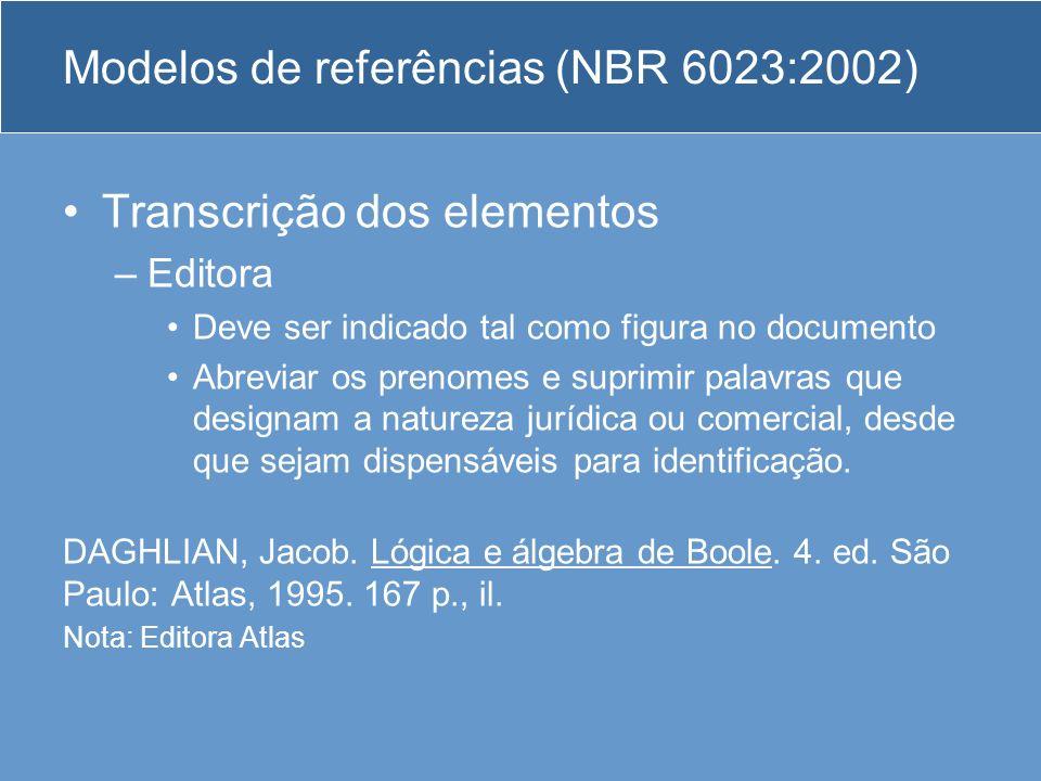 Modelos de referências (NBR 6023:2002) Transcrição dos elementos –Editora Deve ser indicado tal como figura no documento Abreviar os prenomes e suprim