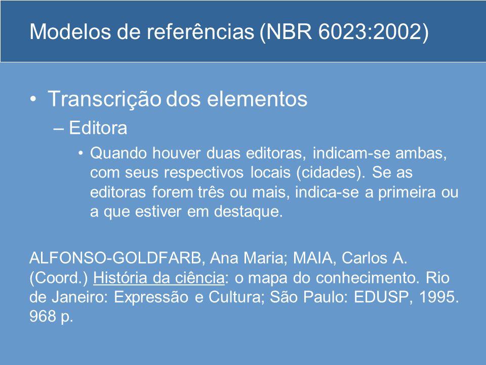 Modelos de referências (NBR 6023:2002) Transcrição dos elementos –Editora Quando houver duas editoras, indicam-se ambas, com seus respectivos locais (