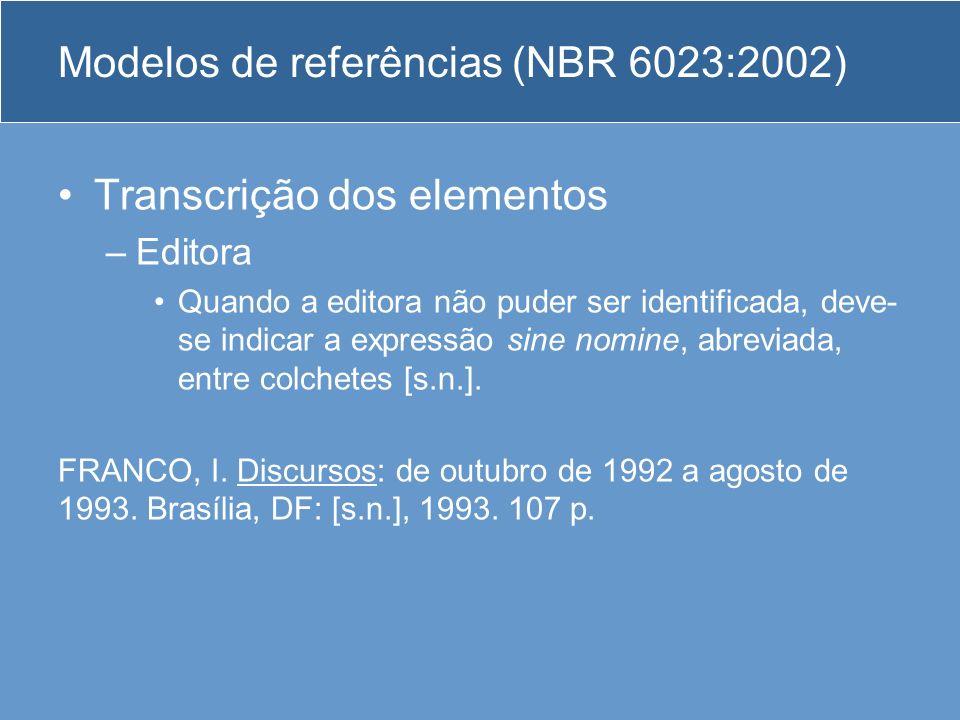 Modelos de referências (NBR 6023:2002) Transcrição dos elementos –Editora Quando a editora não puder ser identificada, deve- se indicar a expressão si