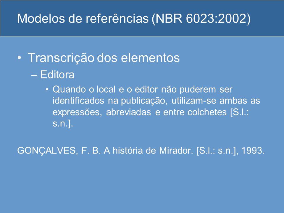 Modelos de referências (NBR 6023:2002) Transcrição dos elementos –Editora Quando o local e o editor não puderem ser identificados na publicação, utili