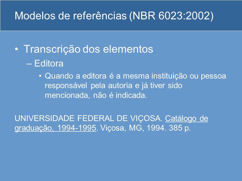 Modelos de referências (NBR 6023:2002) Transcrição dos elementos –Editora Quando a editora é a mesma instituição ou pessoa responsável pela autoria e