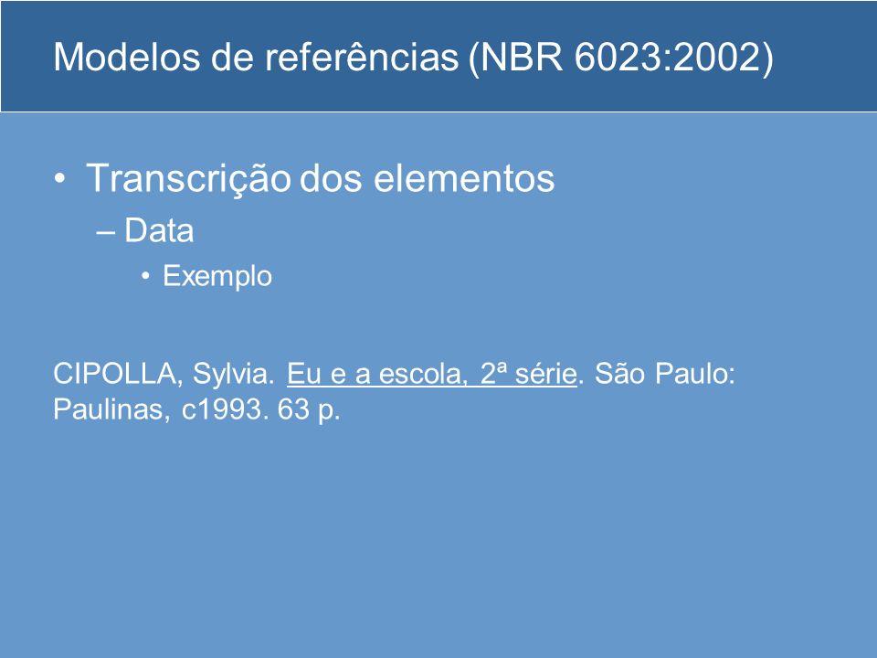 Modelos de referências (NBR 6023:2002) Transcrição dos elementos –Data Exemplo CIPOLLA, Sylvia. Eu e a escola, 2ª série. São Paulo: Paulinas, c1993. 6