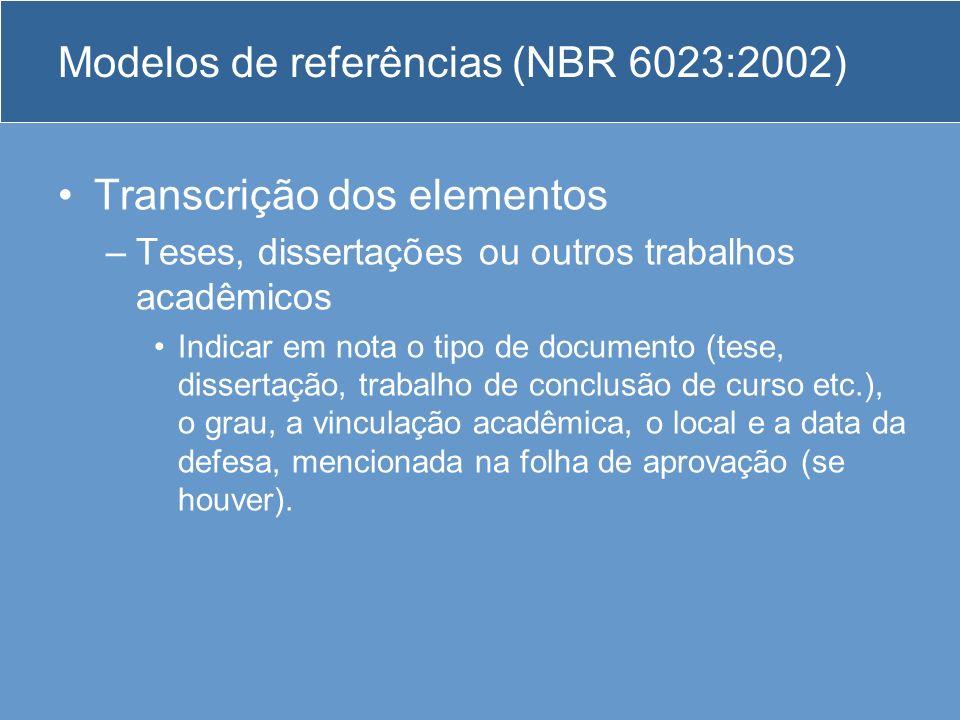 Modelos de referências (NBR 6023:2002) Transcrição dos elementos –Teses, dissertações ou outros trabalhos acadêmicos Indicar em nota o tipo de documen