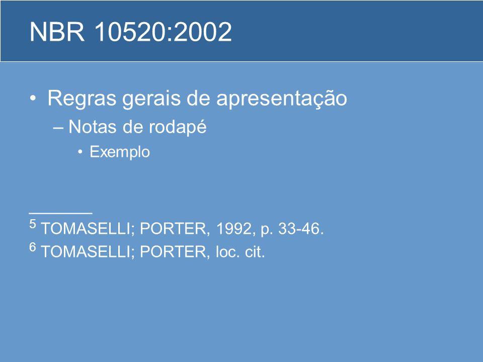 Regras gerais de apresentação –Notas de rodapé Exemplo ______ 5 TOMASELLI; PORTER, 1992, p. 33-46. 6 TOMASELLI; PORTER, loc. cit. NBR 10520:2002