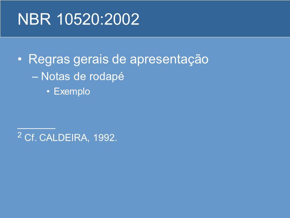 Regras gerais de apresentação –Notas de rodapé Exemplo ______ 2 Cf. CALDEIRA, 1992. NBR 10520:2002