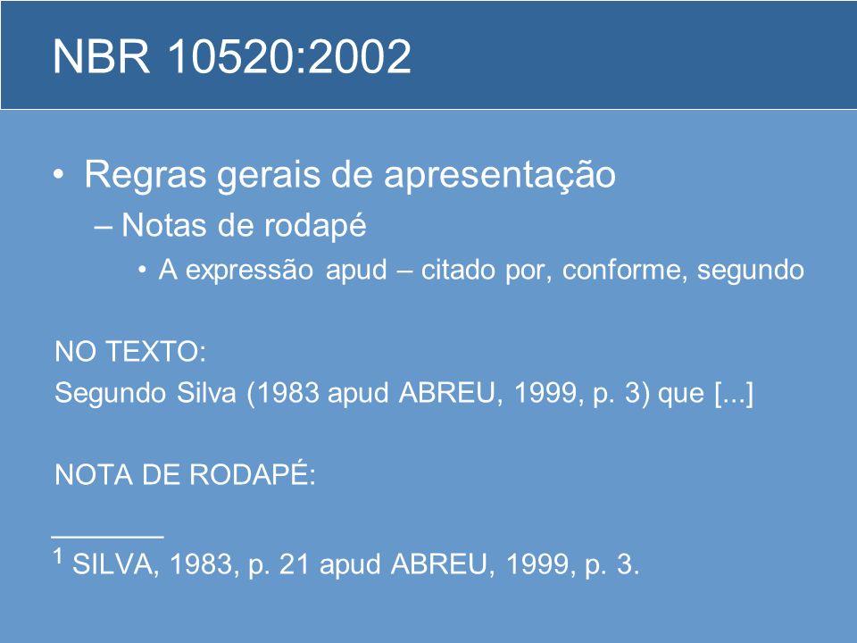 Regras gerais de apresentação –Notas de rodapé A expressão apud – citado por, conforme, segundo NO TEXTO: Segundo Silva (1983 apud ABREU, 1999, p. 3)