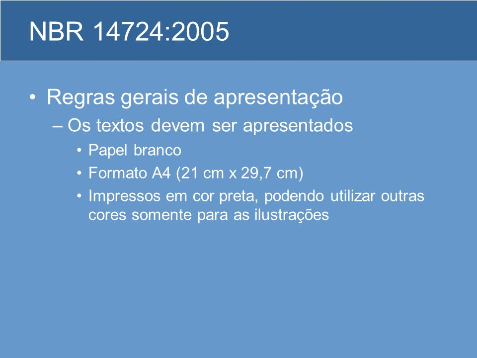 NBR 14724:2005 Regras gerais de apresentação –Os textos devem ser apresentados Papel branco Formato A4 (21 cm x 29,7 cm) Impressos em cor preta, poden