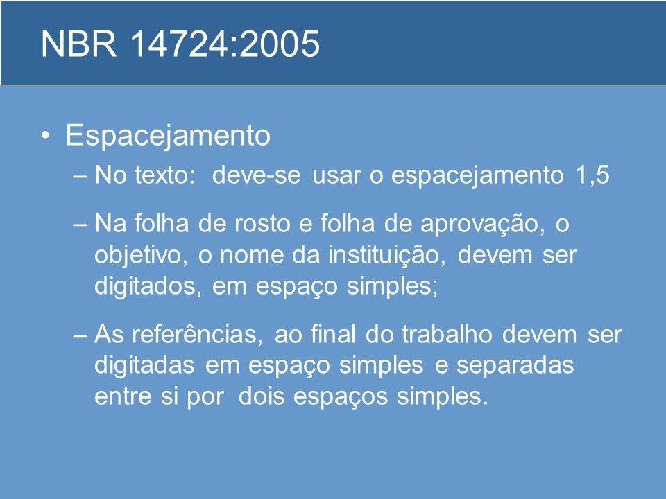 NBR 14724:2005 Espacejamento –No texto: deve-se usar o espacejamento 1,5 –Na folha de rosto e folha de aprovação, o objetivo, o nome da instituição, d