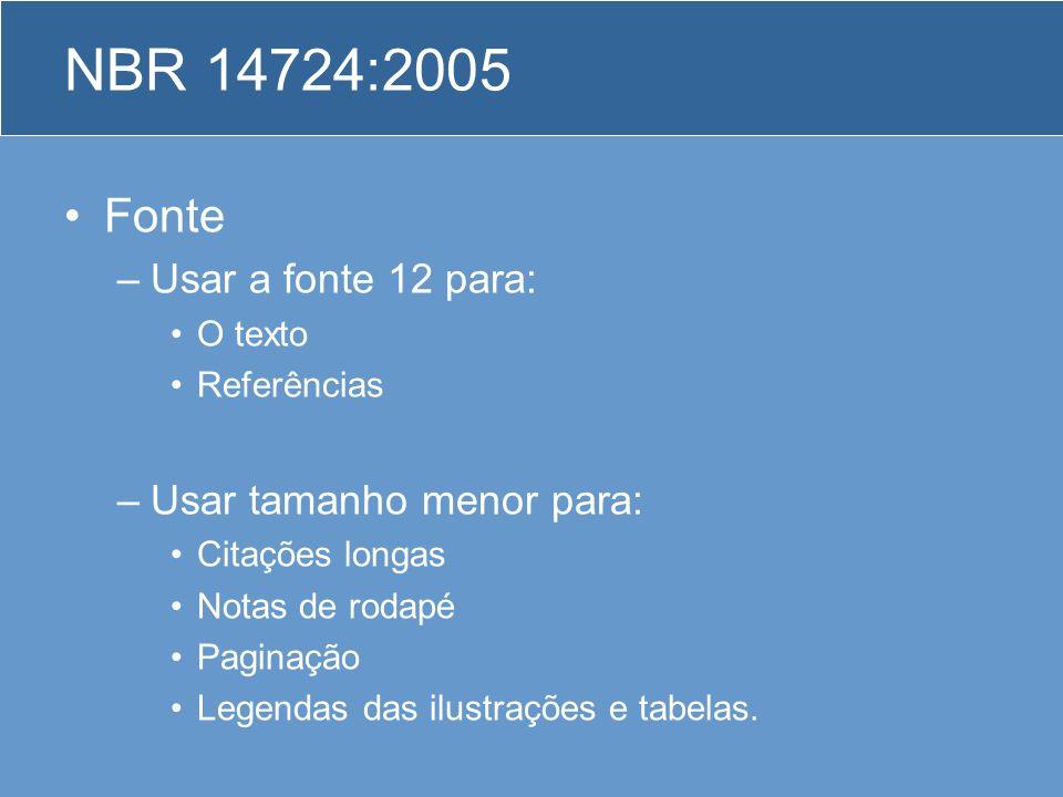 NBR 14724:2005 Fonte –Usar a fonte 12 para: O texto Referências –Usar tamanho menor para: Citações longas Notas de rodapé Paginação Legendas das ilust