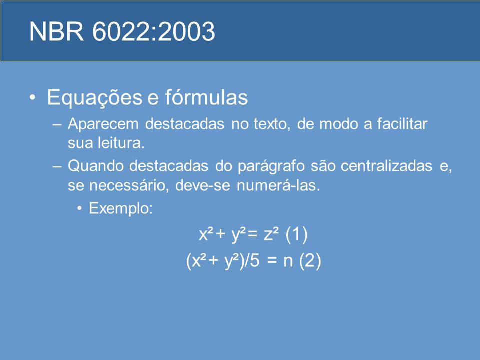 NBR 6022:2003 Equações e fórmulas –Aparecem destacadas no texto, de modo a facilitar sua leitura. –Quando destacadas do parágrafo são centralizadas e,