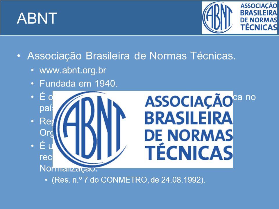 ABNT Associação Brasileira de Normas Técnicas. www.abnt.org.br Fundada em 1940. É o órgão responsável pela normalização técnica no país. Representa, n