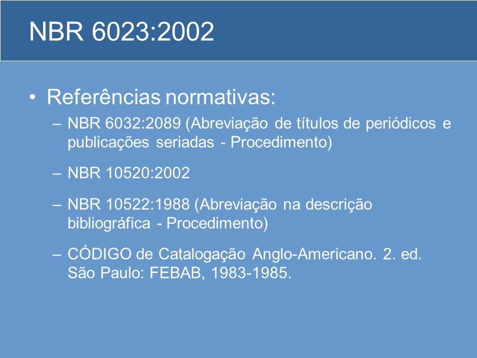 NBR 6023:2002 Referências normativas: –NBR 6032:2089 (Abreviação de títulos de periódicos e publicações seriadas - Procedimento) –NBR 10520:2002 –NBR
