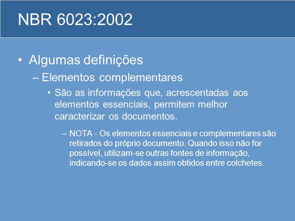 NBR 6023:2002 Algumas definições –Elementos complementares São as informações que, acrescentadas aos elementos essenciais, permitem melhor caracteriza