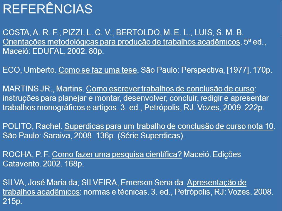 REFERÊNCIAS COSTA, A. R. F.; PIZZI, L. C. V.; BERTOLDO, M. E. L.; LUIS, S. M. B. Orientações metodológicas para produção de trabalhos acadêmicos. 5ª e